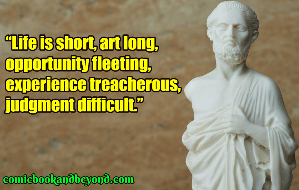 """Life is short, art long, opportunity fleeting, experience treacherous, judgment difficult."""